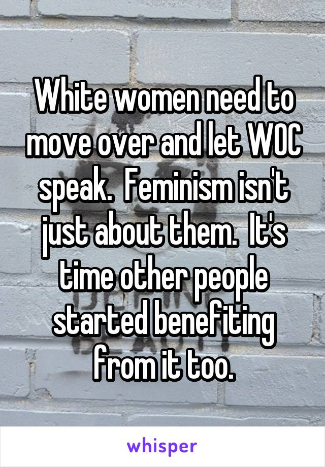 White women need to move over and let WOC speak.  Feminism isn't just about them.  It's time other people started benefiting from it too.