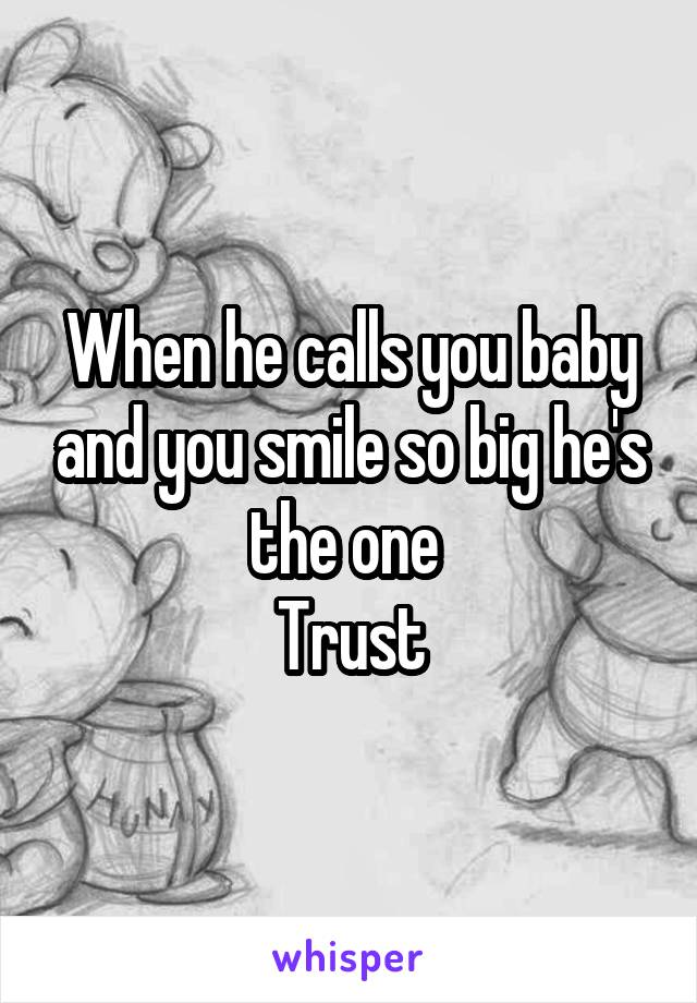 When he calls you baby and you smile so big he's the one  Trust
