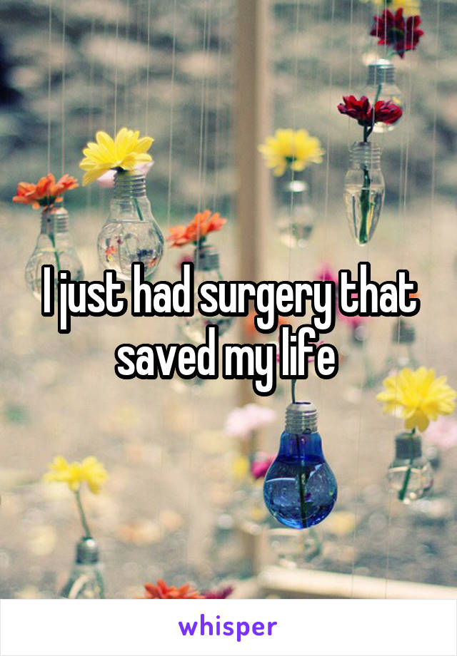 I just had surgery that saved my life