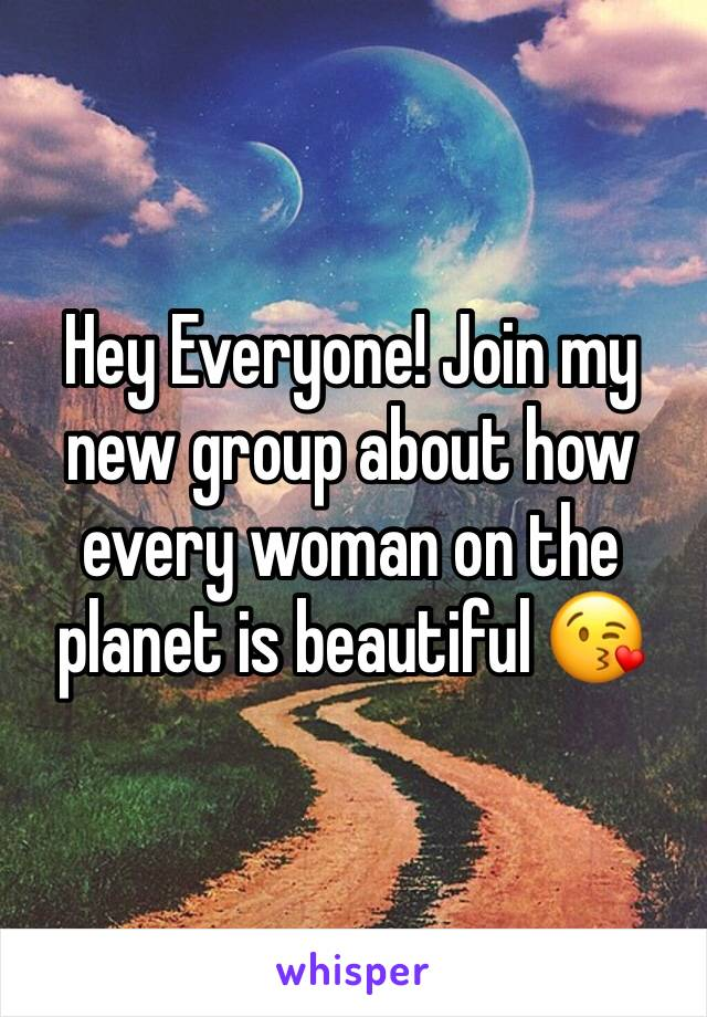 Hey Everyone! Join my new group about how every woman on the planet is beautiful 😘