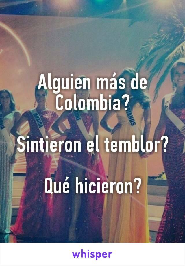 Alguien más de Colombia?  Sintieron el temblor?  Qué hicieron?