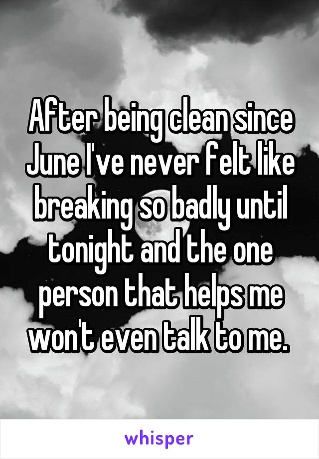 After being clean since June I've never felt like breaking so badly until tonight and the one person that helps me won't even talk to me.