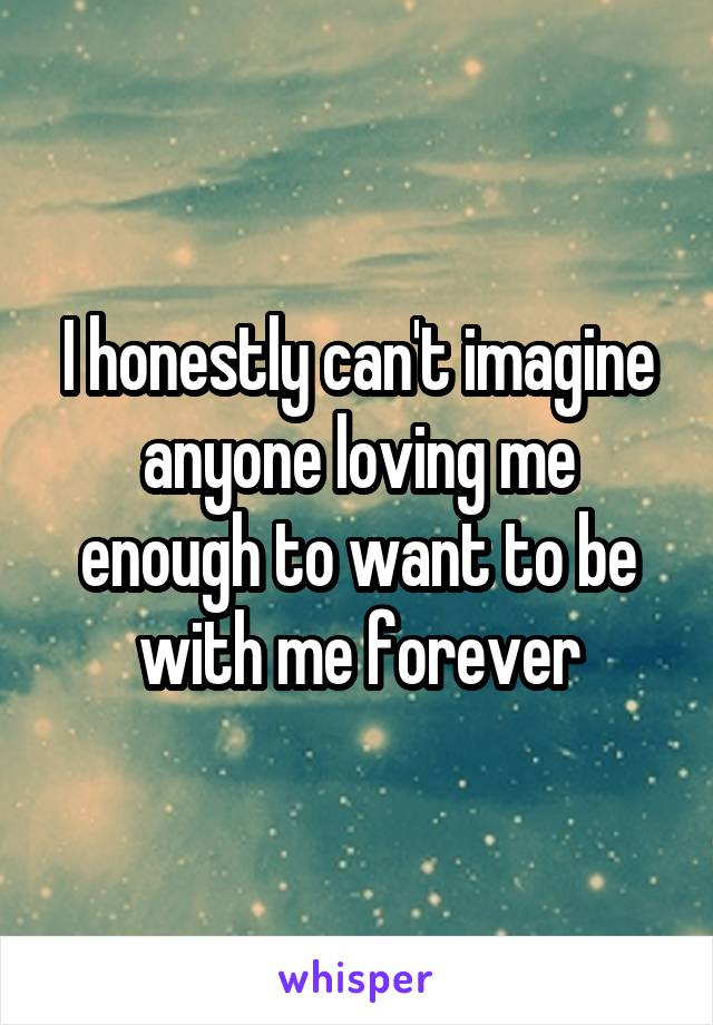 I honestly can't imagine anyone loving me enough to want to be with me forever