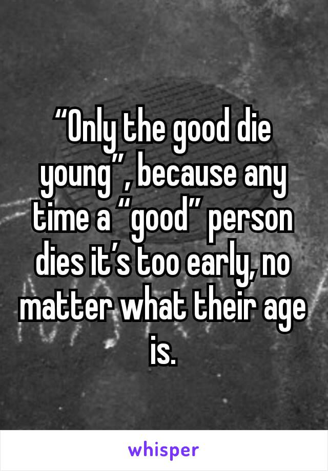 """""""Only the good die young"""", because any time a """"good"""" person dies it's too early, no matter what their age is."""