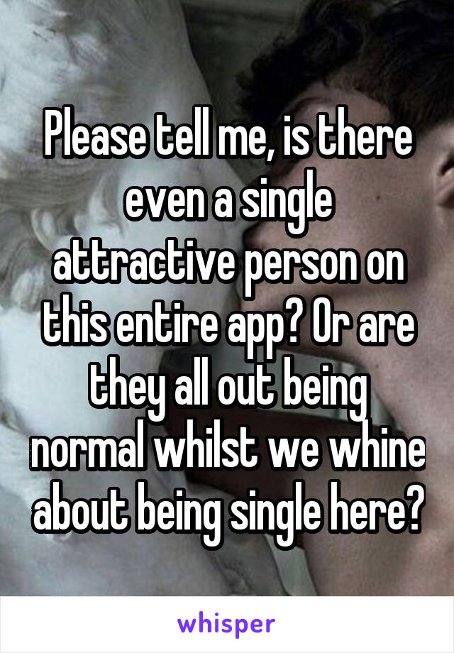 Please tell me, is there even a single attractive person on this entire app? Or are they all out being normal whilst we whine about being single here?