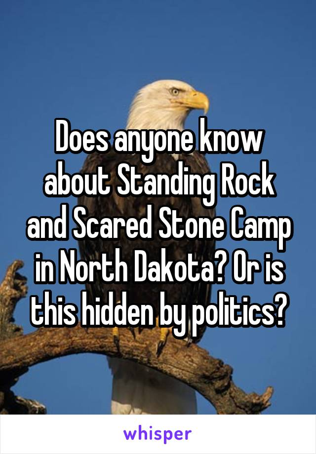 Does anyone know about Standing Rock and Scared Stone Camp in North Dakota? Or is this hidden by politics?