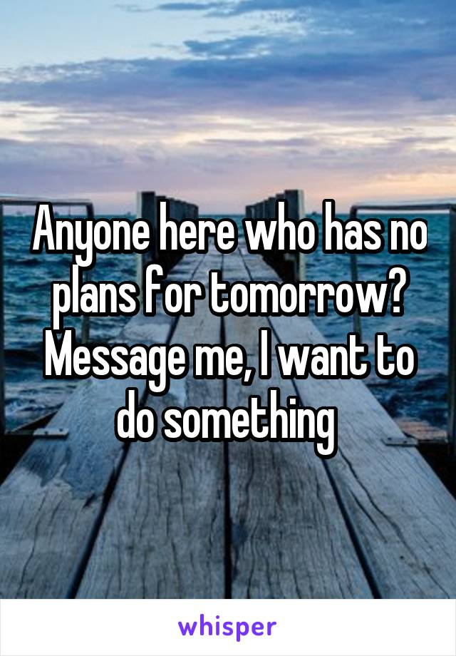 Anyone here who has no plans for tomorrow? Message me, I want to do something