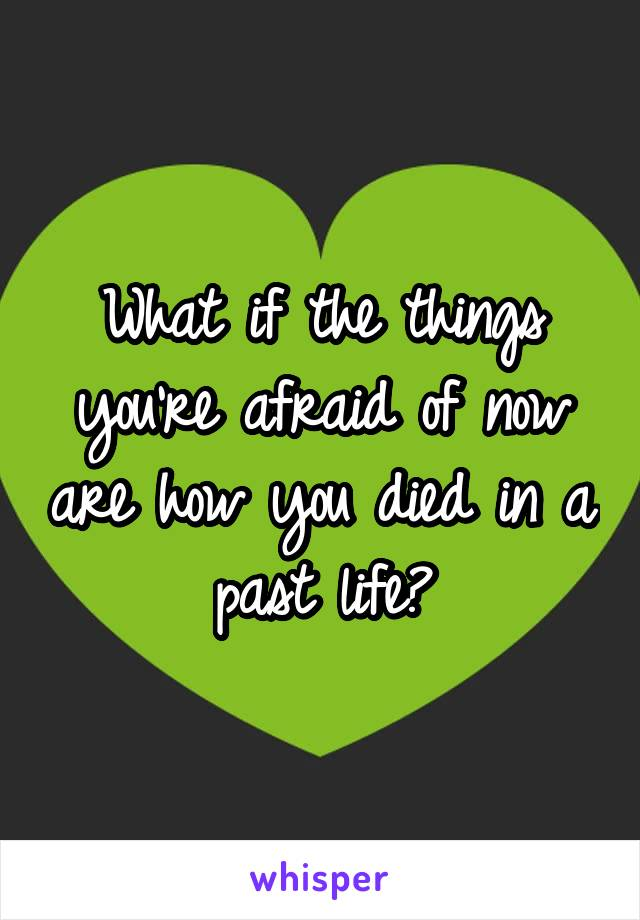 What if the things you're afraid of now are how you died in a past life?