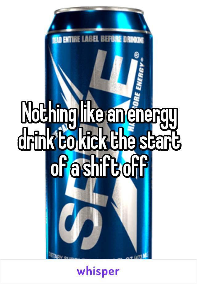 Nothing like an energy drink to kick the start of a shift off