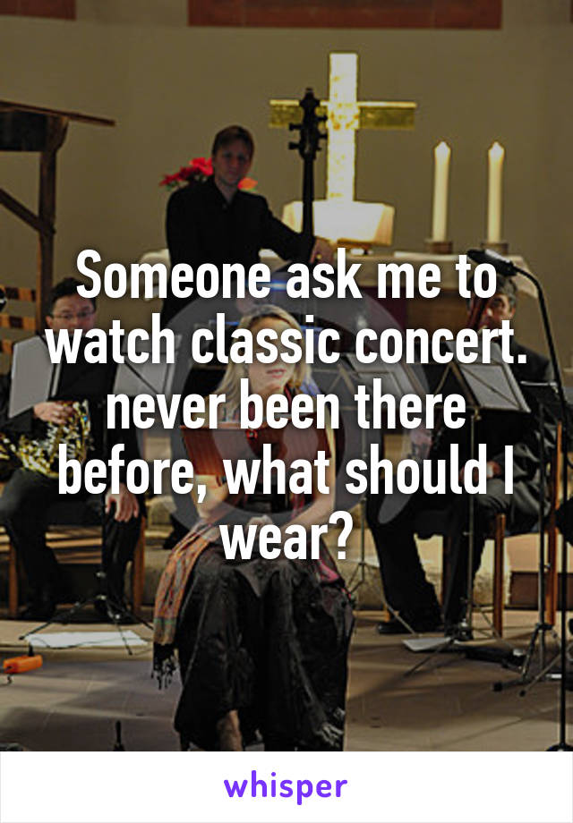 Someone ask me to watch classic concert. never been there before, what should I wear?