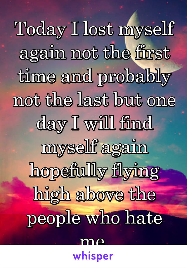 Today I lost myself again not the first time and probably not the last but one day I will find myself again hopefully flying high above the people who hate me