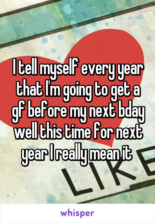 I tell myself every year that I'm going to get a gf before my next bday well this time for next year I really mean it