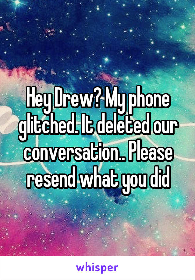 Hey Drew? My phone glitched. It deleted our conversation.. Please resend what you did