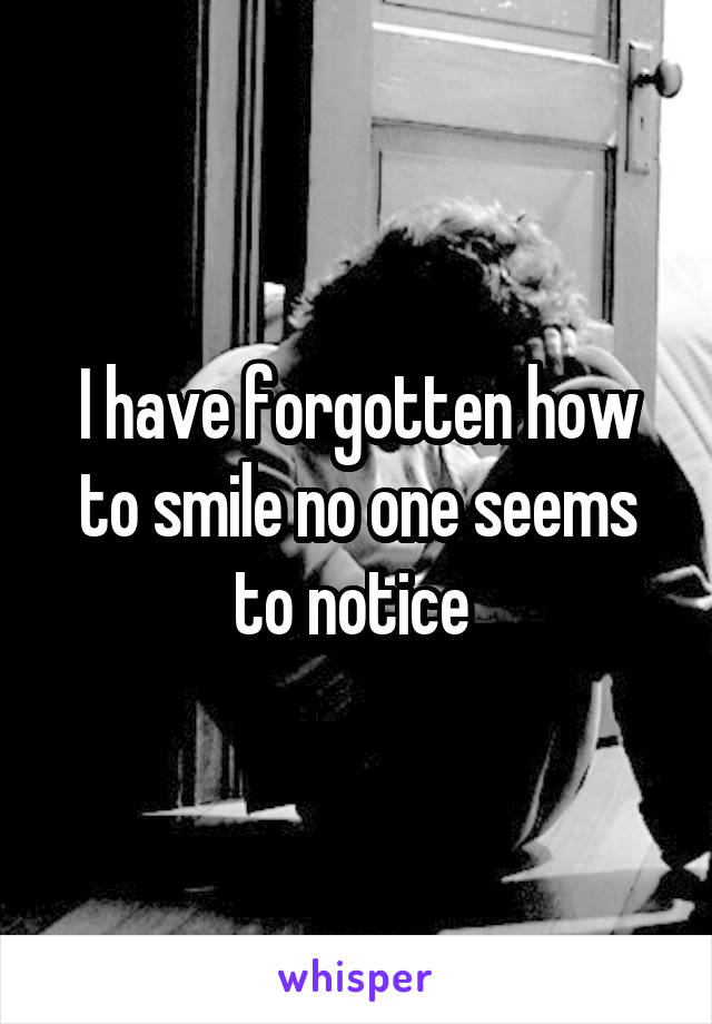 I have forgotten how to smile no one seems to notice