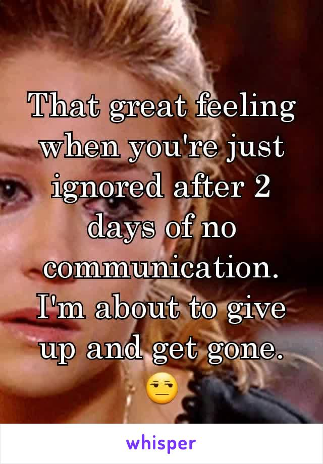 That great feeling when you're just ignored after 2 days of no communication. I'm about to give up and get gone. 😒