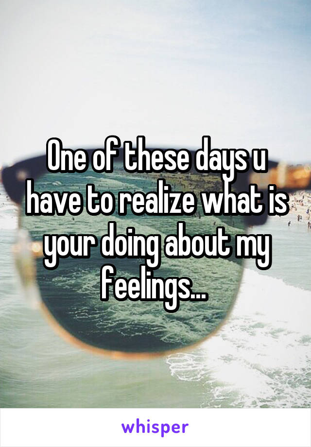 One of these days u have to realize what is your doing about my feelings...