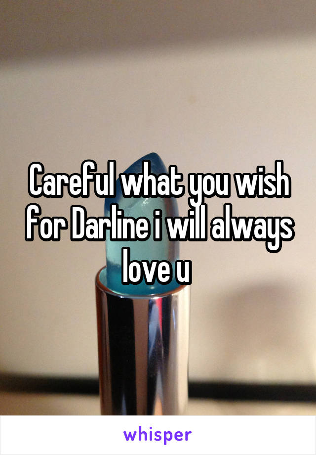 Careful what you wish for Darline i will always love u