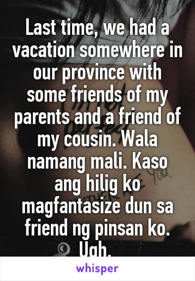 Last time, we had a vacation somewhere in our province with some friends of my parents and a friend of my cousin. Wala namang mali. Kaso ang hilig ko magfantasize dun sa friend ng pinsan ko. Ugh.