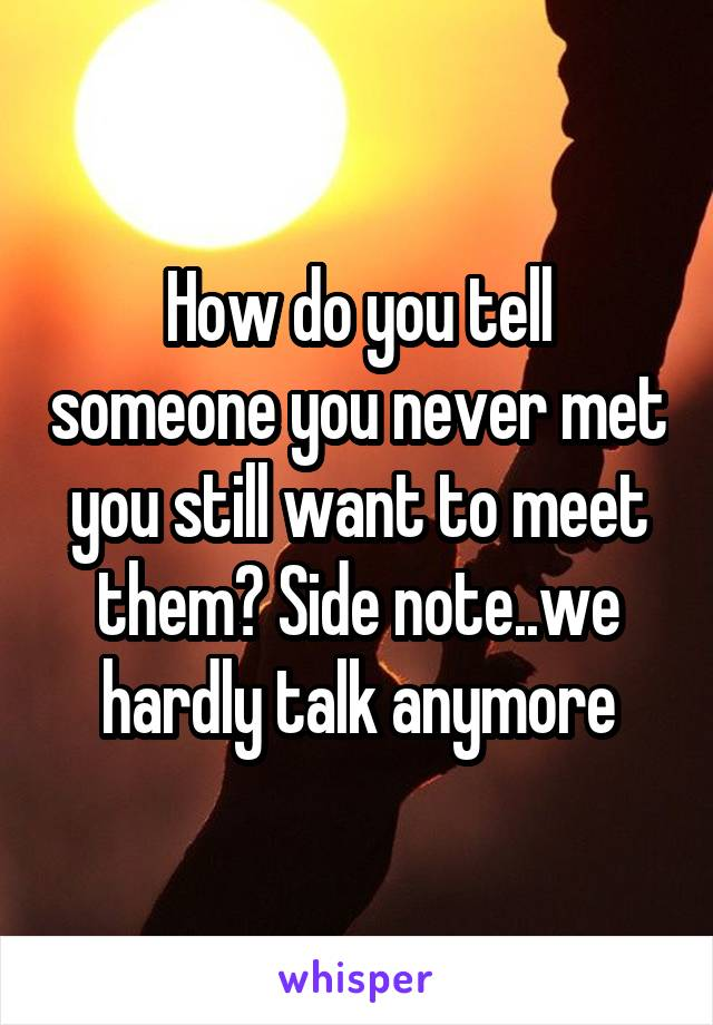 How do you tell someone you never met you still want to meet them? Side note..we hardly talk anymore
