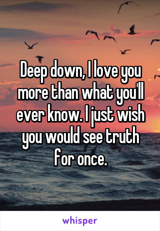 Deep down, I love you more than what you'll ever know. I just wish you would see truth for once.