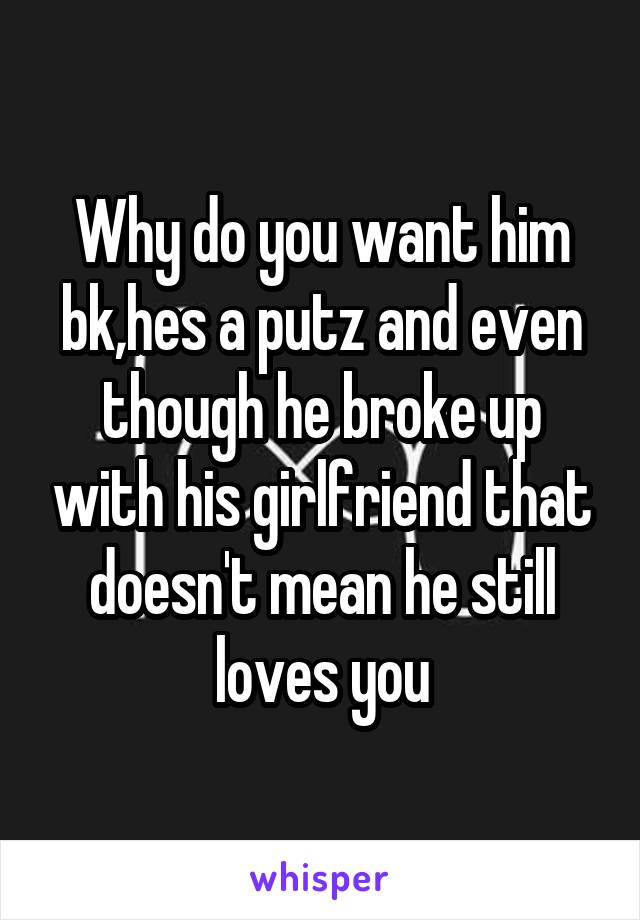 Why do you want him bk,hes a putz and even though he broke up with his girlfriend that doesn't mean he still loves you