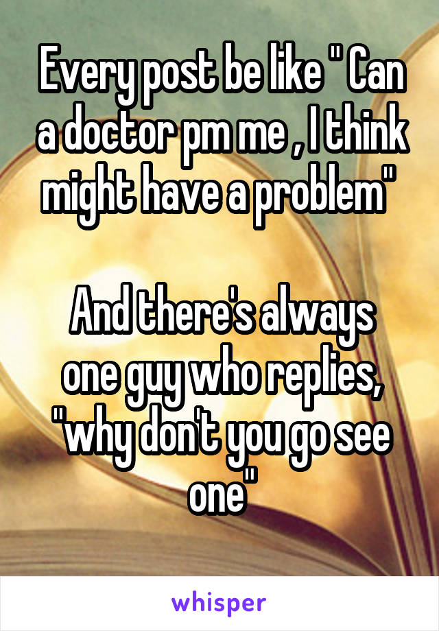 "Every post be like "" Can a doctor pm me , I think might have a problem""   And there's always one guy who replies, ""why don't you go see one"""