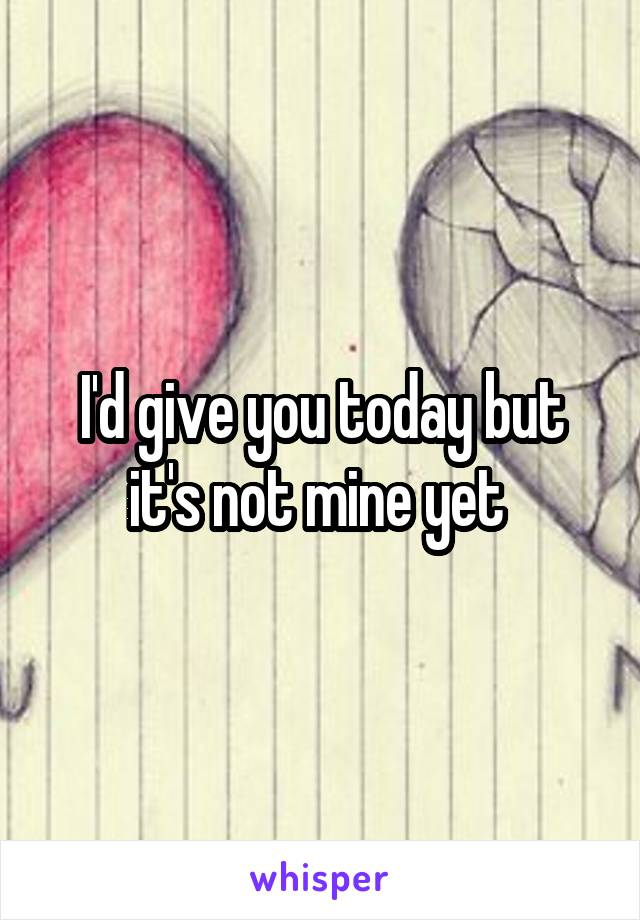 I'd give you today but it's not mine yet