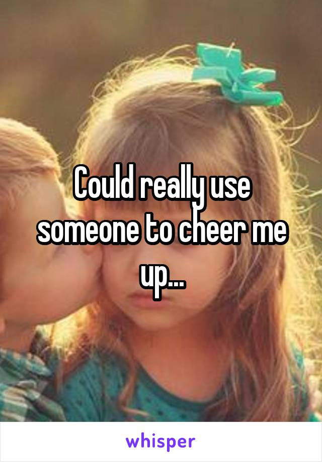 Could really use someone to cheer me up...
