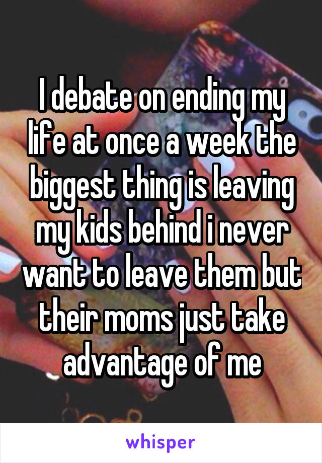 I debate on ending my life at once a week the biggest thing is leaving my kids behind i never want to leave them but their moms just take advantage of me