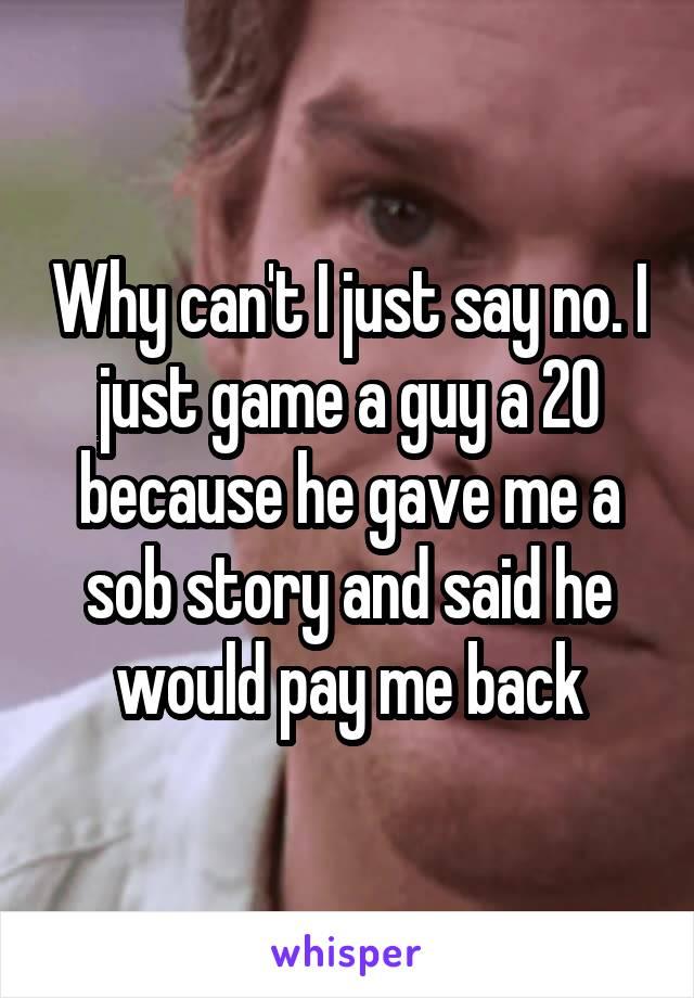 Why can't I just say no. I just game a guy a 20 because he gave me a sob story and said he would pay me back