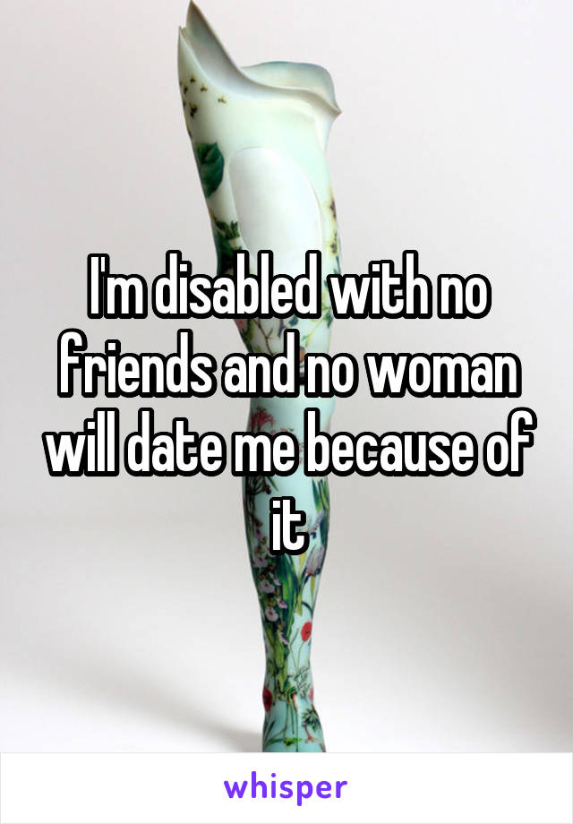 I'm disabled with no friends and no woman will date me because of it