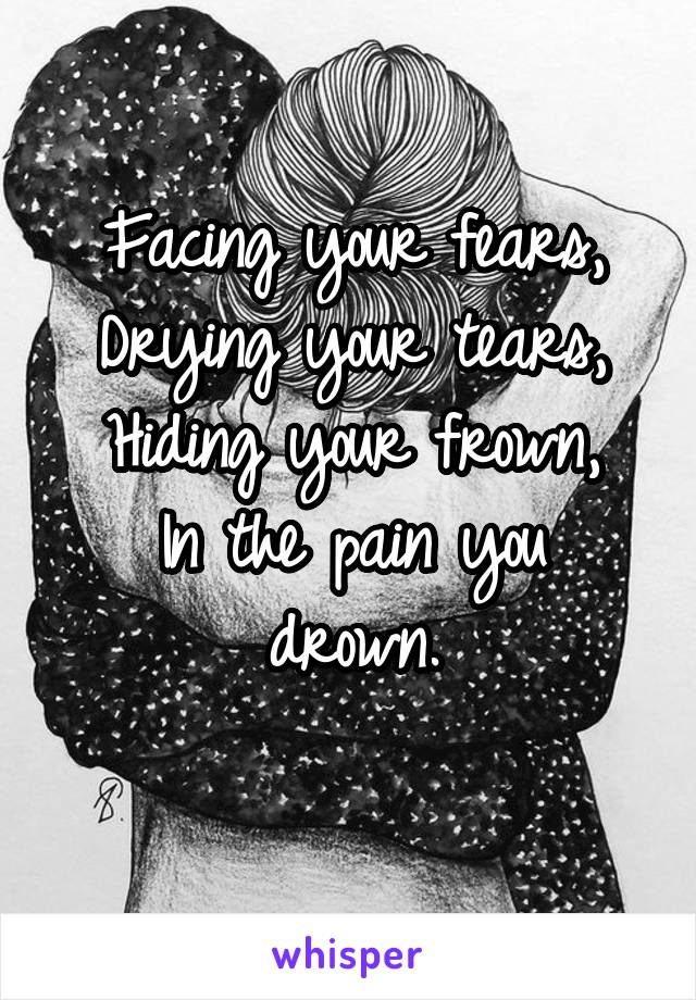 Facing your fears, Drying your tears, Hiding your frown, In the pain you drown.