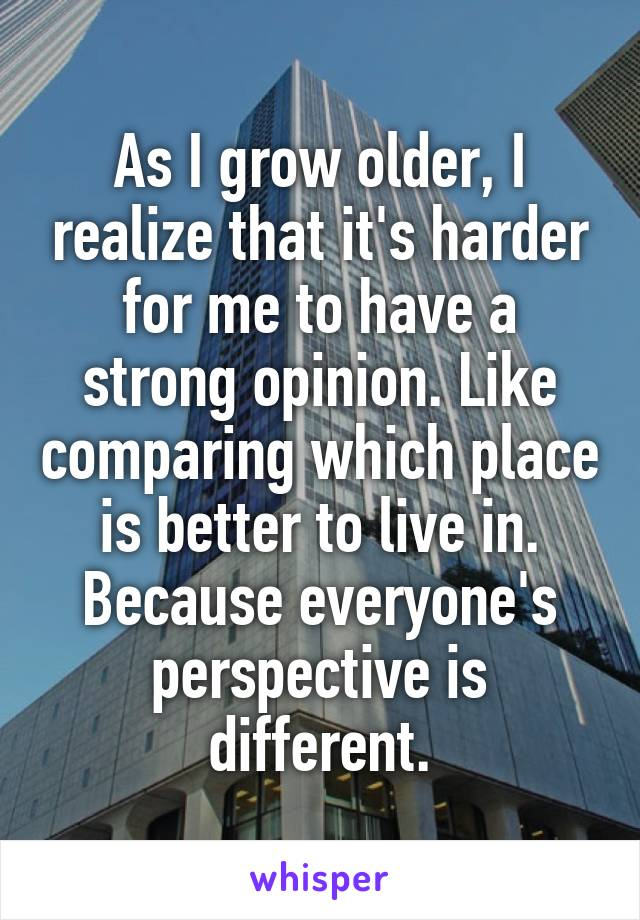 As I grow older, I realize that it's harder for me to have a strong opinion. Like comparing which place is better to live in. Because everyone's perspective is different.