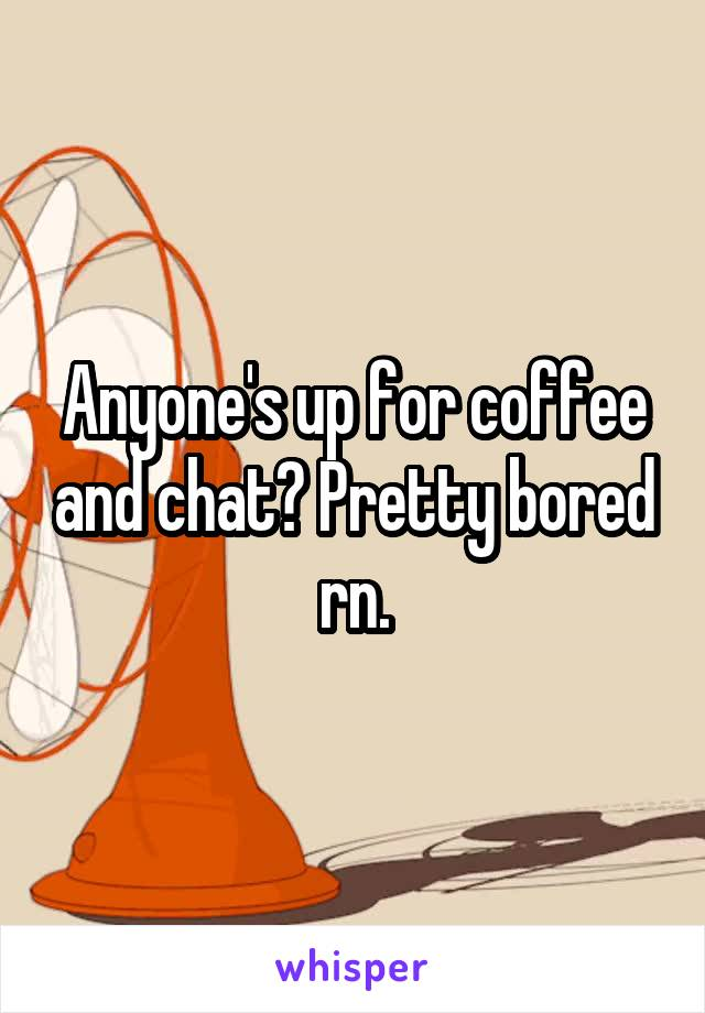 Anyone's up for coffee and chat? Pretty bored rn.