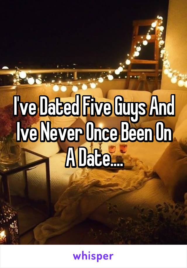 I've Dated Five Guys And Ive Never Once Been On A Date....