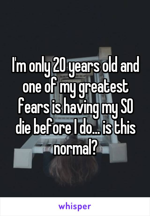 I'm only 20 years old and one of my greatest fears is having my SO die before I do... is this normal?