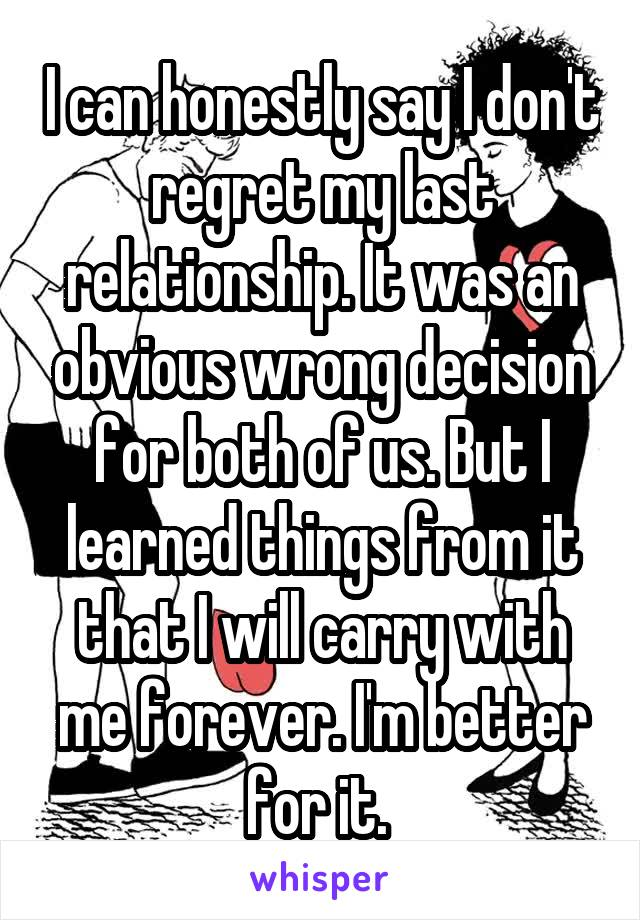 I can honestly say I don't regret my last relationship. It was an obvious wrong decision for both of us. But I learned things from it that I will carry with me forever. I'm better for it.