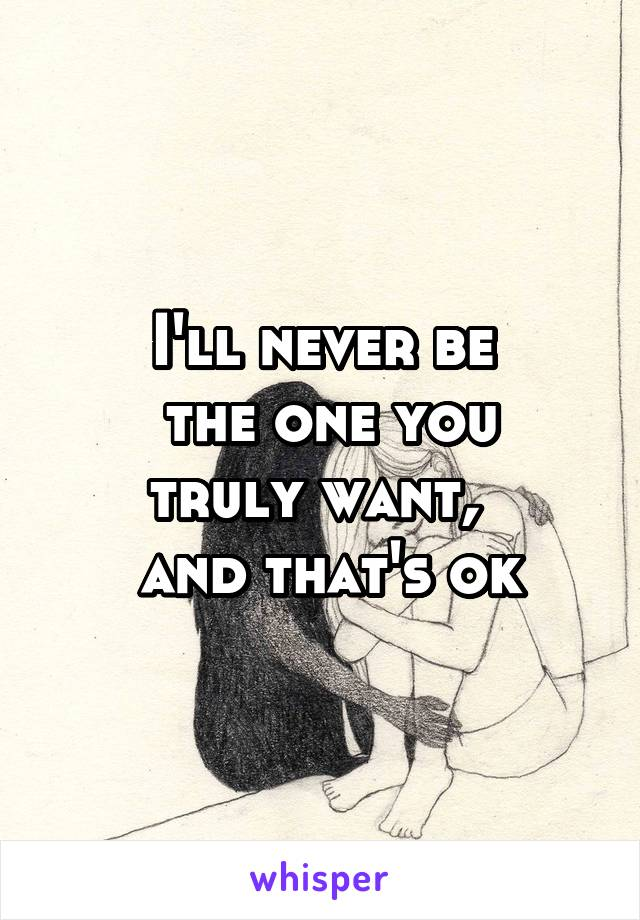 I'll never be  the one you truly want,   and that's ok