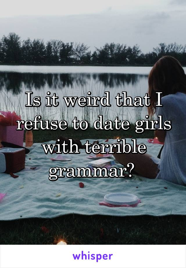 Is it weird that I refuse to date girls with terrible grammar?
