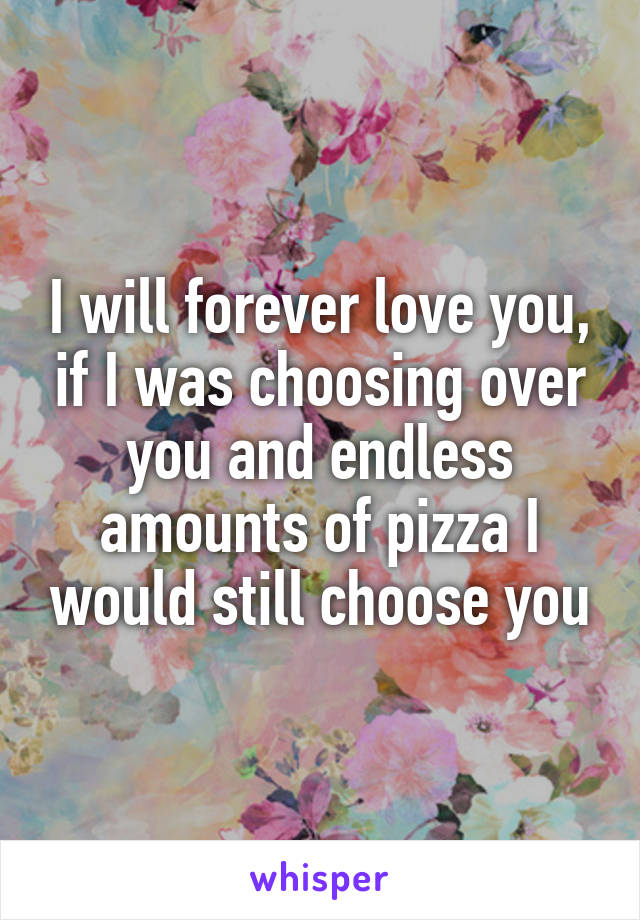I will forever love you, if I was choosing over you and endless amounts of pizza I would still choose you