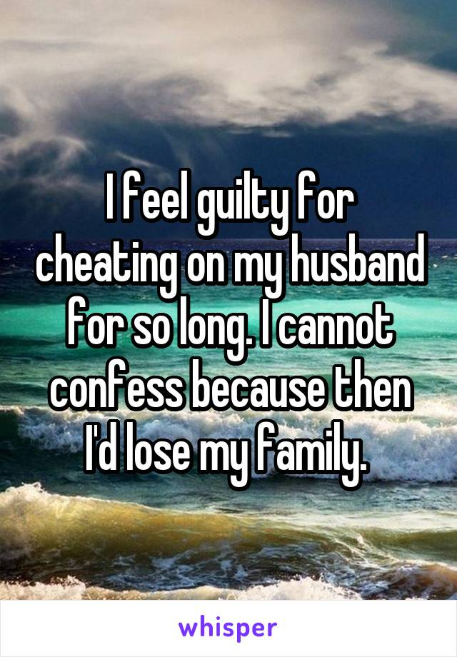 I feel guilty for cheating on my husband for so long. I cannot confess because then I'd lose my family.