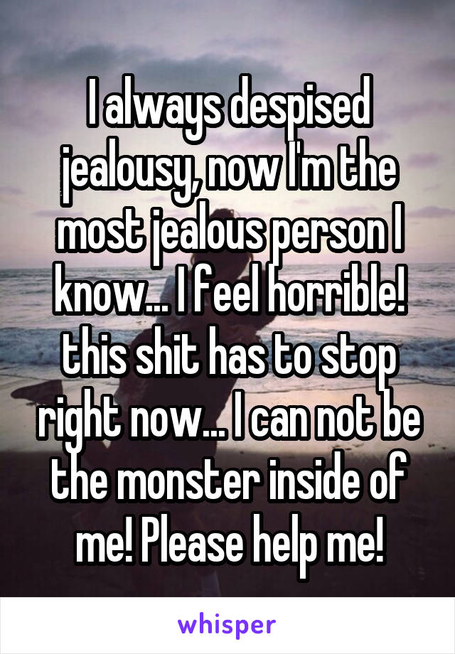 I always despised jealousy, now I'm the most jealous person I know... I feel horrible! this shit has to stop right now... I can not be the monster inside of me! Please help me!