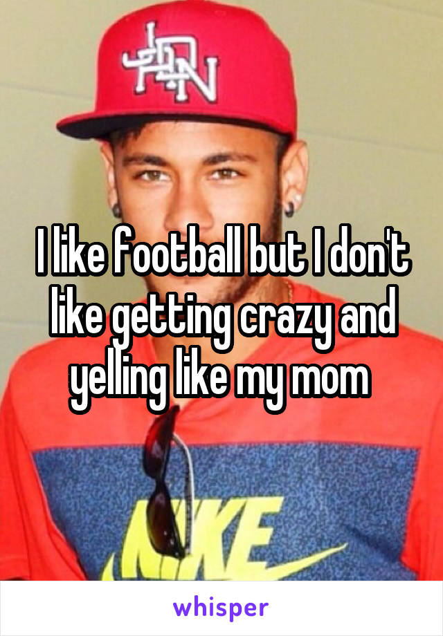 I like football but I don't like getting crazy and yelling like my mom