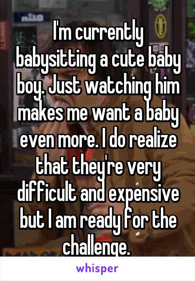 I'm currently babysitting a cute baby boy. Just watching him makes me want a baby even more. I do realize that they're very difficult and expensive but I am ready for the challenge.