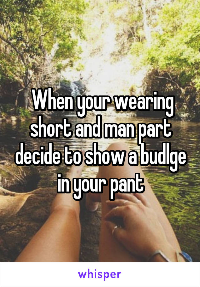 When your wearing short and man part decide to show a budlge in your pant