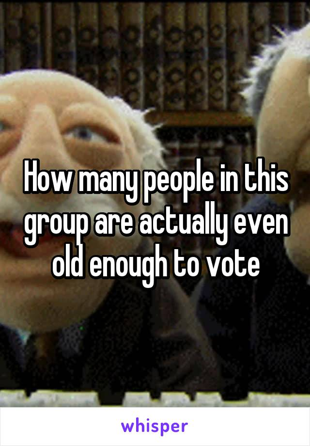 How many people in this group are actually even old enough to vote