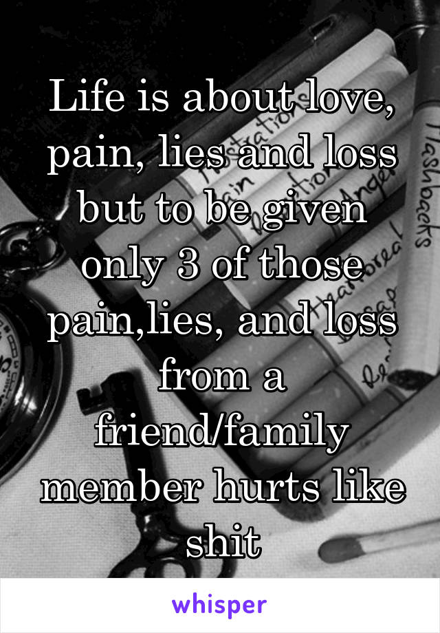 Life is about love, pain, lies and loss but to be given only 3 of those pain,lies, and loss from a friend/family member hurts like shit