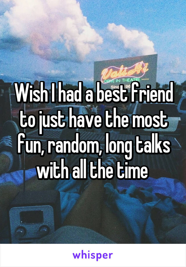 Wish I had a best friend to just have the most fun, random, long talks with all the time