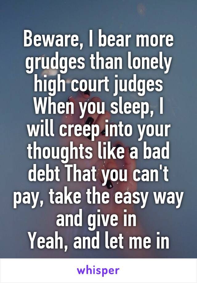 Beware, I bear more grudges than lonely high court judges When you sleep, I will creep into your thoughts like a bad debt That you can't pay, take the easy way and give in  Yeah, and let me in