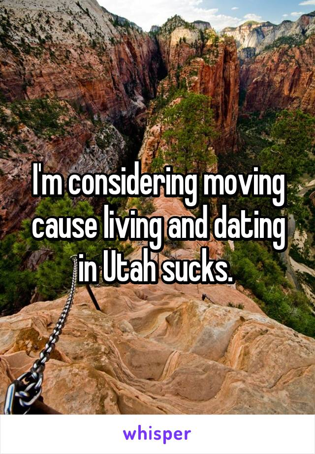 I'm considering moving cause living and dating in Utah sucks.